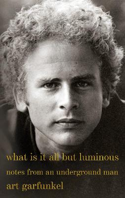 What Is It All but Luminous: Notes from an Underground Man by Art Garfunkel
