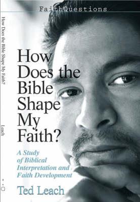 How Does the Bible Shape My Faith? by Ted Leach