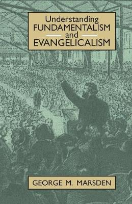 Understanding Fundamentalism and Evangelicalism by George M. Marsden
