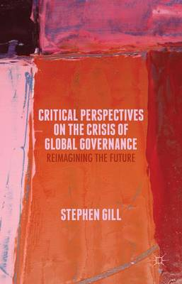 Critical Perspectives on the Crisis of Global Governance by S. Gill