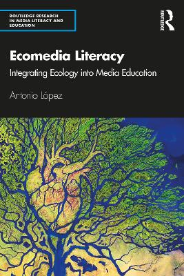 Ecomedia Literacy: Integrating Ecology into Media Education by Antonio Lopez