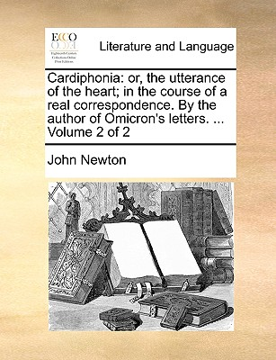 Cardiphonia: Or, the Utterance of the Heart; In the Course of a Real Correspondence. by the Author of Omicron's Letters. ... Volume 2 of 2 by John Newton