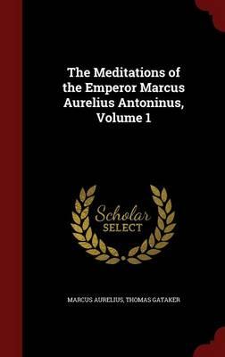 Meditations of the Emperor Marcus Aurelius Antoninus, Volume 1 by Marcus Aurelius