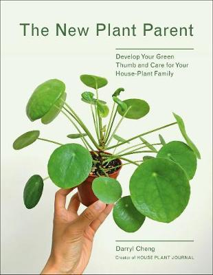 The New Plant Parent: Develop Your Green Thumb and Care for Your House-Plant Family by Darryl Cheng