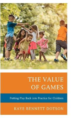 The Value of Games: Putting Play Back into Practice for Children by Kaye Bennett Dotson