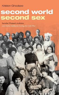 Second World, Second Sex: Socialist Women's Activism and Global Solidarity during the Cold War by Kristen Ghodsee