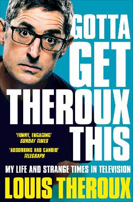 Gotta Get Theroux This: My life and strange times in television by Louis Theroux