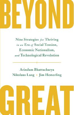 Beyond Great: Nine Strategies for Thriving in an Era of Social Tension, Economic Nationalism, and Technological Revolution by Arindam Bhattacharya