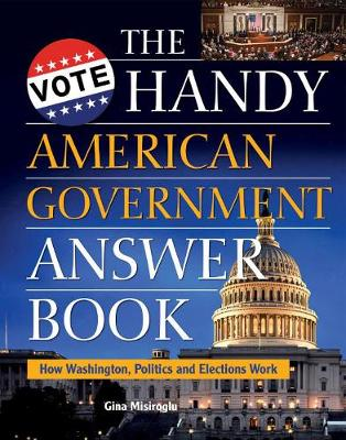 The Handy American Government Answer Book by Gina Misiroglu