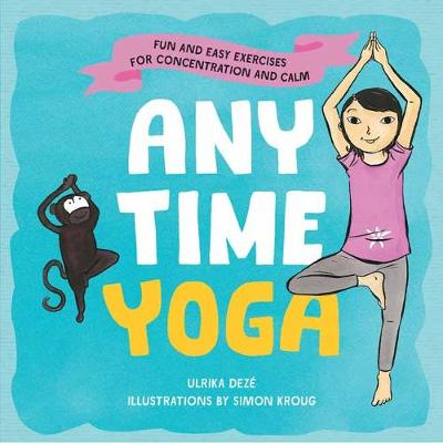 Anytime Yoga: Fun and Easy Exercises for Concentration and Calm by Ulrika Deze