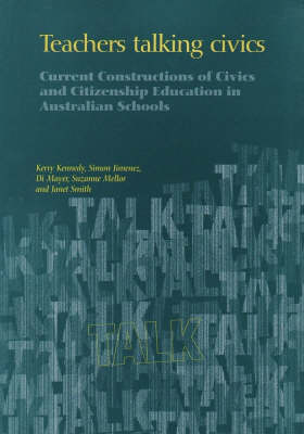 Teachers Talking Civics: Current Constructions of Civics and Citizenship Education in Australian Schools by Kerry Kennedy