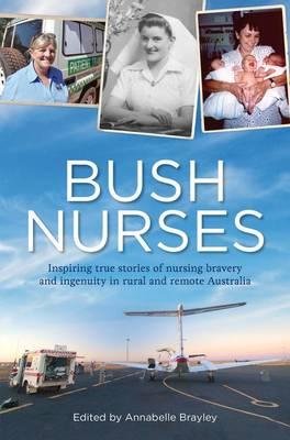Bush Nurses: Inspiring True Stories of Nursing Bravery and Ingenuity in Rural and Remote Australia book