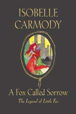A Fox Called Sorrow: The Legend of Little Fur: book #2 by Isobelle Carmody