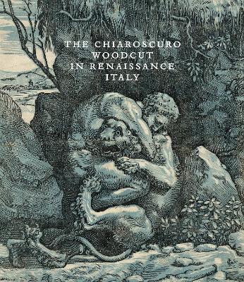 The Chiaroscuro Woodcut in Renaissance Italy by Naoko Takahatake