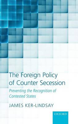 The Foreign Policy of Counter Secession: Preventing the Recognition of Contested States book