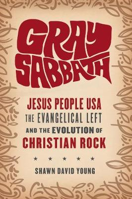 Gray Sabbath: Jesus People USA, the Evangelical Left, and the Evolution of Christian Rock by Shawn Young