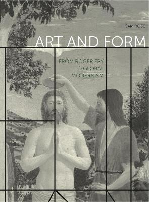Art and Form: From Roger Fry to Global Modernism by Sam Rose
