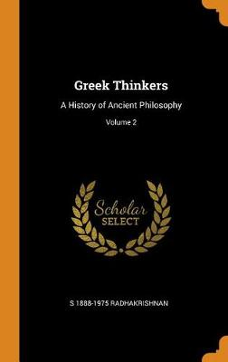 Greek Thinkers: A History of Ancient Philosophy; Volume 2 by S 1888-1975 Radhakrishnan