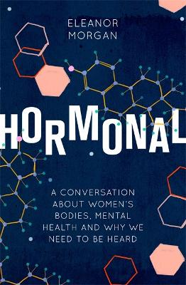 Hormonal: A Conversation About Women's Bodies, Mental Health and Why We Need to Be Heard by Eleanor Morgan