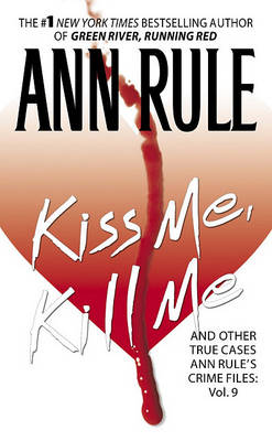 Kiss Me, Kill Me: Ann Rule's Crime Files Vol. 9 by Ann Rule