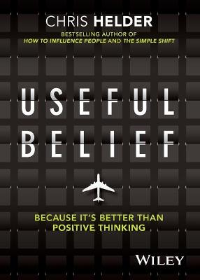 Useful Belief: Because it's Better than Positive Thinking by Chris Helder