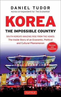 Korea: The Impossible Country: South Korea's Amazing Rise from the Ashes: The Inside Story of an Economic, Political and Cultural Phenomenon by Daniel Tudor