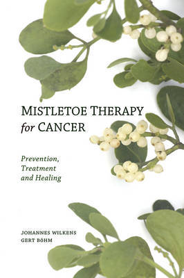 Mistletoe Therapy for Cancer: Prevention, Treatment and Healing by Johannes Wilkens
