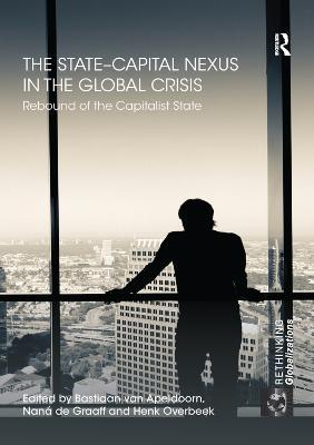 The State-Capital Nexus in the Global Crisis: Rebound of the Capitalist State by Bastiaan van Apeldoorn