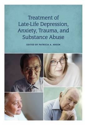 Treatment of Late-Life Depression, Anxiety, Trauma, and Substance Abuse by Patricia A. Arean