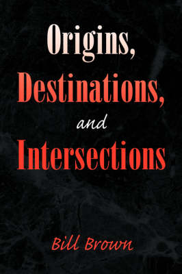Origins, Destinations, and Intersections by Bill Brown