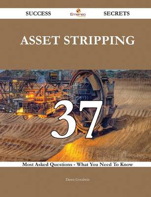 Asset Stripping 37 Success Secrets - 37 Most Asked Questions on Asset Stripping - What You Need to Know by Dawn Goodwin