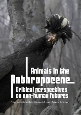 Animals in the Anthropocene: Critical Perspectives on Non-Human Futures by Human Animal Research Network Editorial Collective