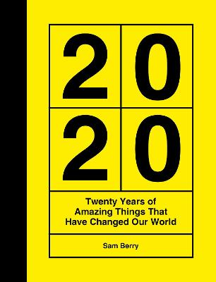 2020: Twenty Years of Amazing Things That Have Changed Our World by Sam Berry