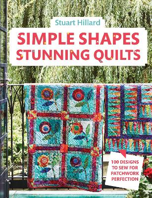 Simple Shapes Stunning Quilts: 100 designs to sew for patchwork perfection by Stuart Hillard