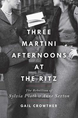 Three-Martini Afternoons at the Ritz: The Rebellion of Sylvia Plath & Anne Sexton by Gail Crowther
