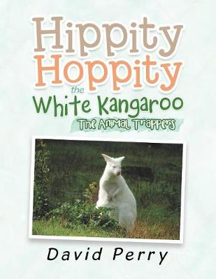 Hippity Hoppity the White Kangaroo: The Animal Trappers by David Perry