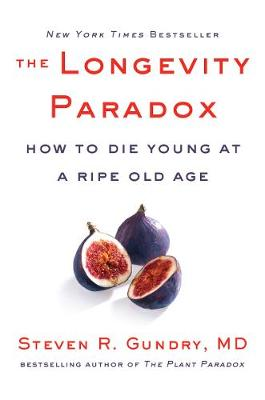 The Longevity Paradox: How to Die Young at a Ripe Old Age by Steven R. Gundry