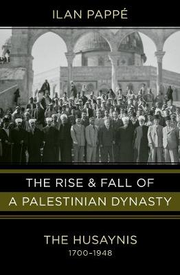 The Rise and Fall of a Palestinian Dynasty: The Husaynis, 1700-1948 by Ilan Pappe
