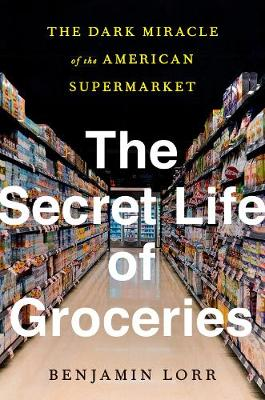 The Secret Life Of Groceries: The Dark Miracle of the American Supermarket book