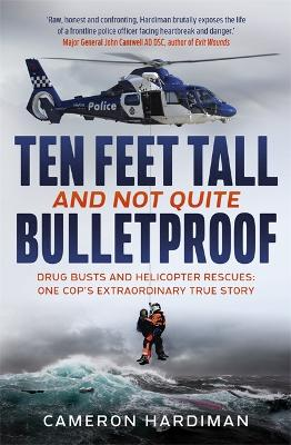 Ten Feet Tall and Not Quite Bulletproof: Drug Busts and Helicopter Rescues - One Cop's Extraordinary True Story by Cameron Hardiman