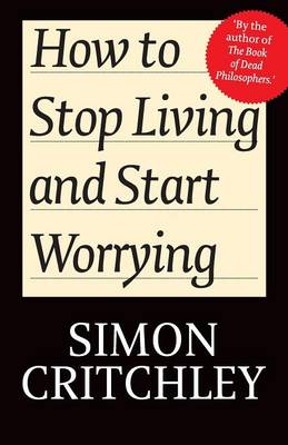 How to Stop Living and Start Worrying by Simon Critchley