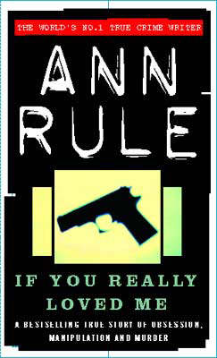 If You Really Loved Me: A True Story of Desire and Murder by Ann Rule