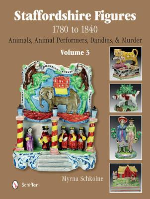 Staffordshire Figures 1780 to 1840 Staffordshire Figures 1780 to 1840 Animals, Animal Performers, Dandies & Murder Volume 3 by Myrna Schkolne