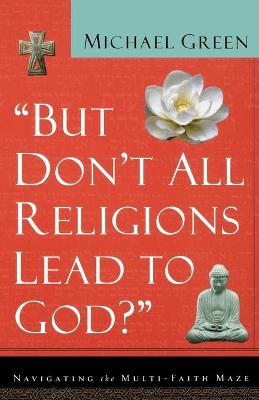 But Don't All Religions Lead to God? by Michael Green