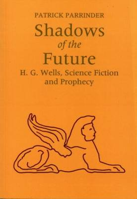 Shadows of the Future: H.G.Wells, Science Fiction and Prophesy by Patrick Parrinder