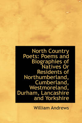 North Country Poets: Poems and Biographies of Natives or Residents of Northumberland, Cumberland, We by William Andrews