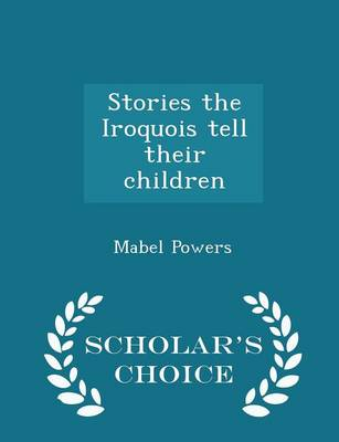 Stories the Iroquois Tell Their Children - Scholar's Choice Edition by Mabel Powers
