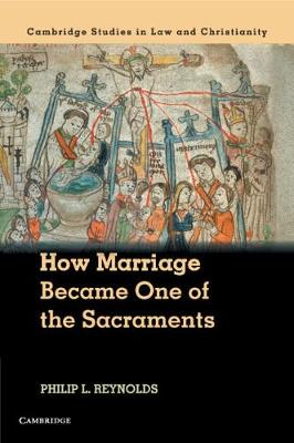 Law and Christianity: How Marriage Became One of the Sacraments: The Sacramental Theology of Marriage from its Medieval Origins to the Council of Trent by Philip L. Reynolds