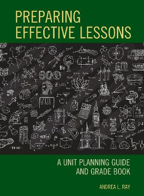 Preparing Effective Lessons: A Unit Planning Guide and Grade Book by Andrea L. Ray