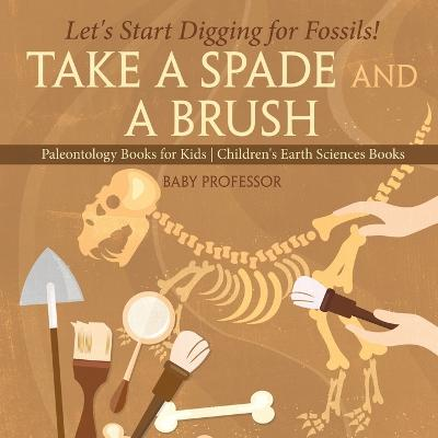 Take a Spade and a Brush - Let's Start Digging for Fossils! Paleontology Books for Kids Children's Earth Sciences Books by Baby Professor